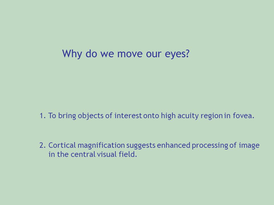 Why do we move our eyes 1. To bring objects of interest onto high acuity region in fovea.