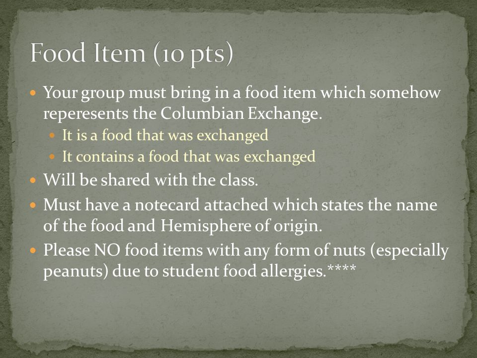 Food Item (10 pts) Your group must bring in a food item which somehow reperesents the Columbian Exchange.