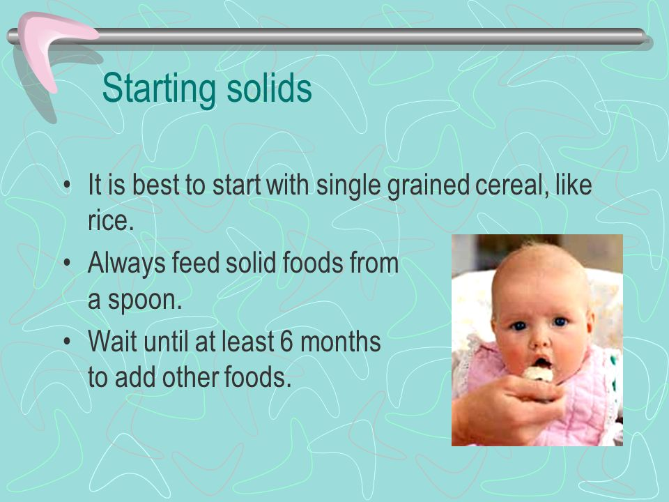 Starting solids It is best to start with single grained cereal, like rice. Always feed solid foods from a spoon.