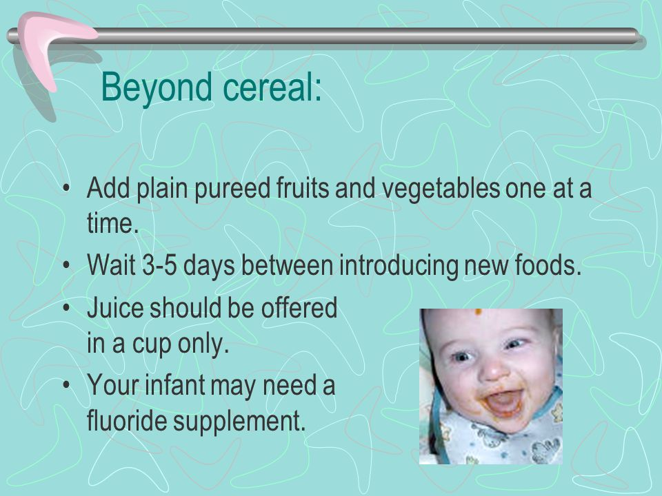 Beyond cereal: Add plain pureed fruits and vegetables one at a time.