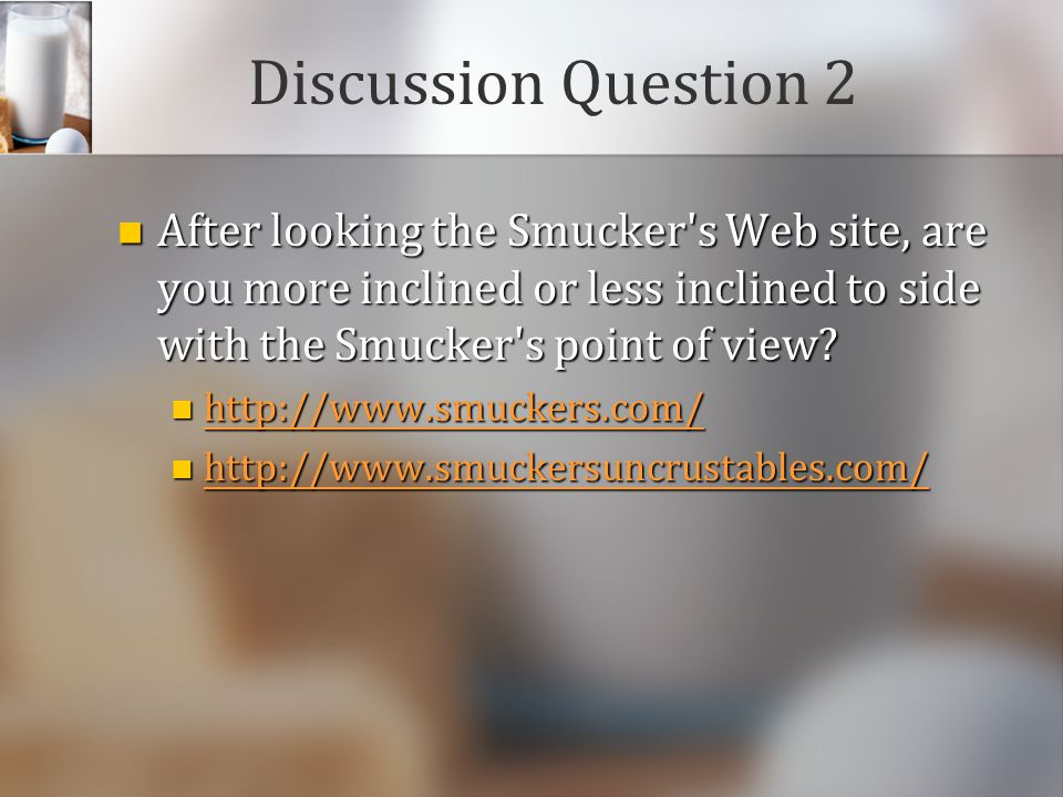 Discussion Question 2 After looking the Smucker s Web site, are you more inclined or less inclined to side with the Smucker s point of view