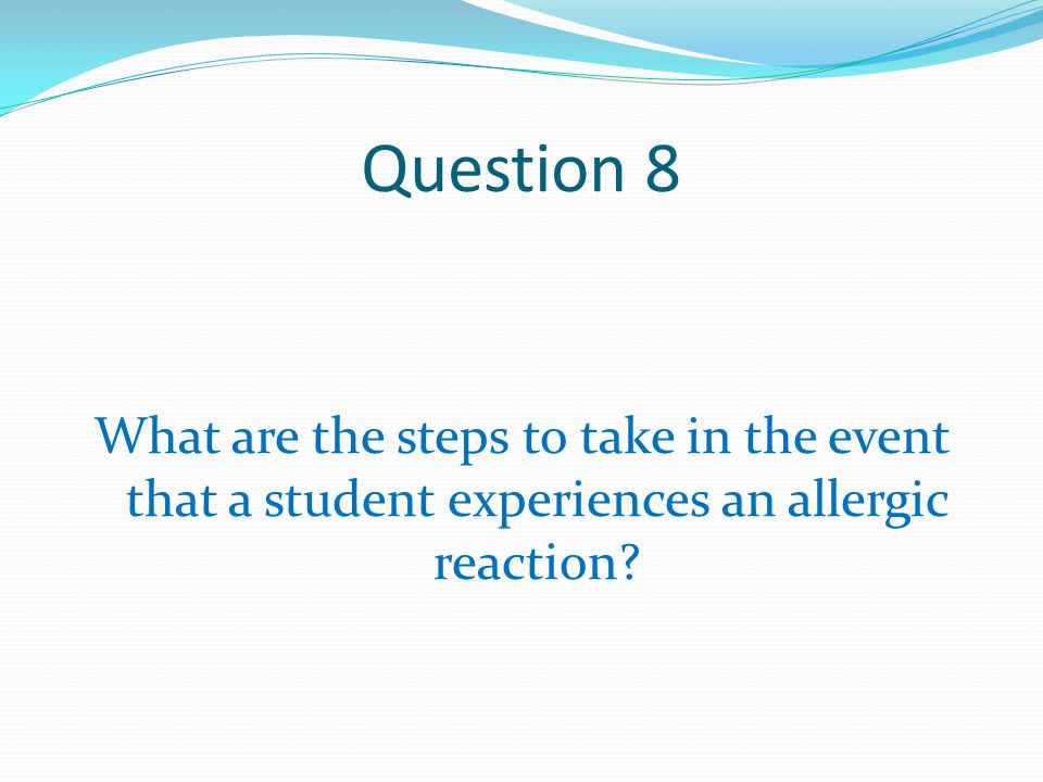 Question 8 What are the steps to take in the event that a student experiences an allergic reaction