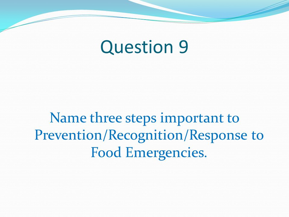 Question 9 Name three steps important to Prevention/Recognition/Response to Food Emergencies.