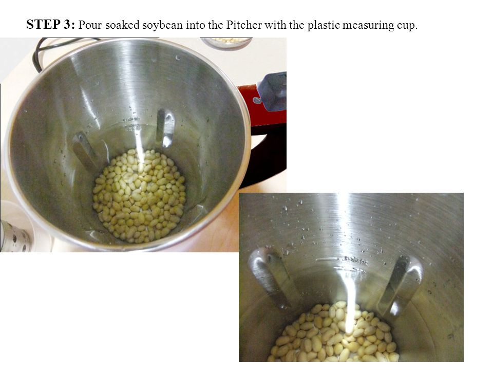 STEP 3: Pour soaked soybean into the Pitcher with the plastic measuring cup.