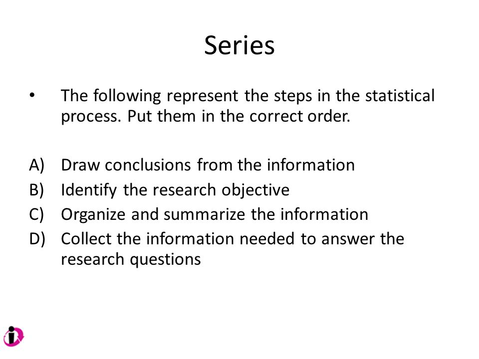 Series The following represent the steps in the statistical process. Put them in the correct order.