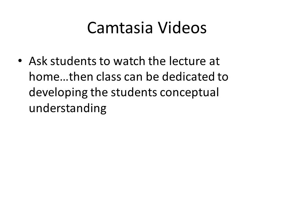 Camtasia Videos Ask students to watch the lecture at home…then class can be dedicated to developing the students conceptual understanding.