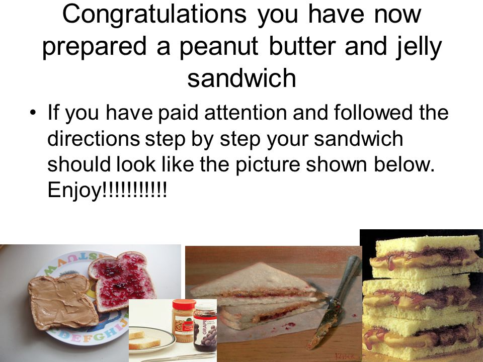 Congratulations you have now prepared a peanut butter and jelly sandwich