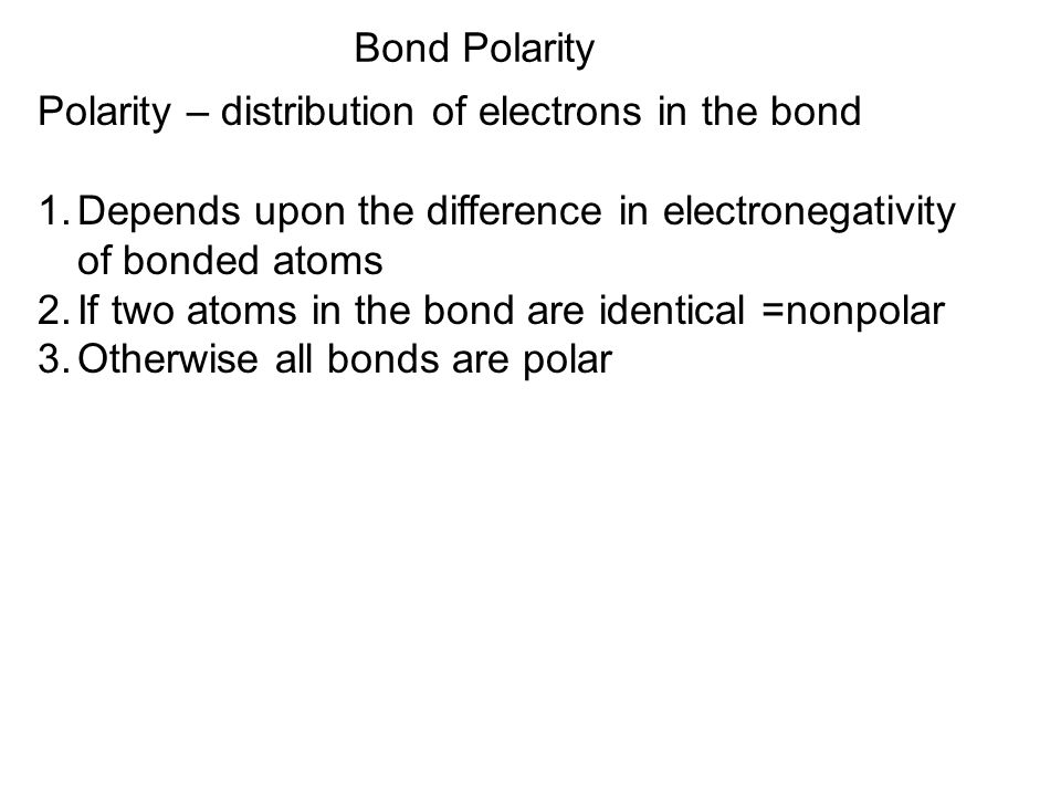 Bond Polarity Polarity – distribution of electrons in the bond. Depends upon the difference in electronegativity of bonded atoms.