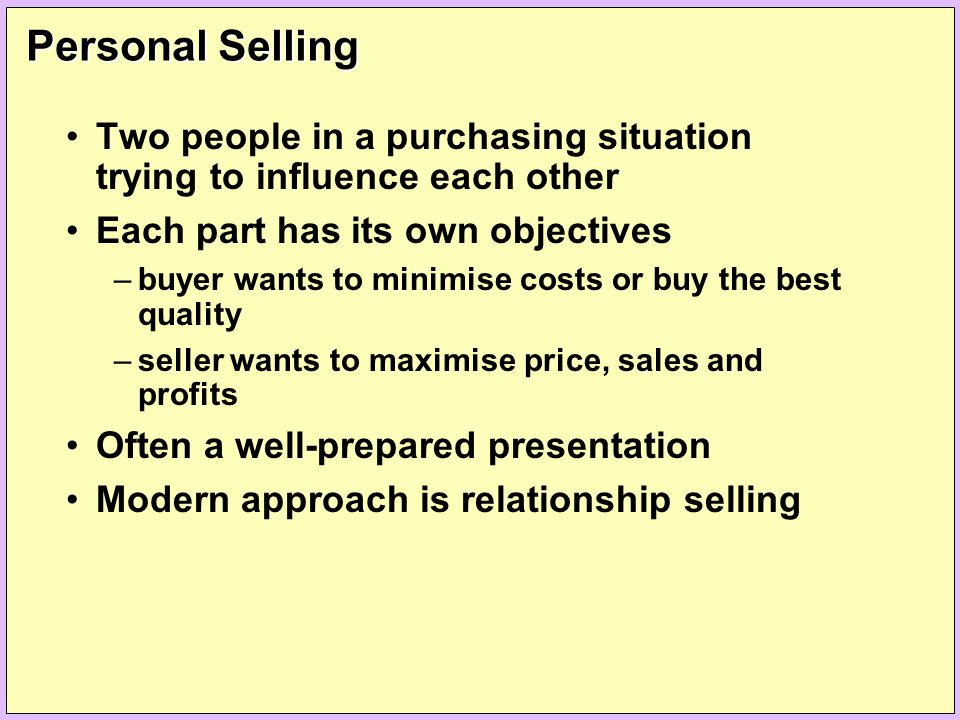 Personal Selling Two people in a purchasing situation trying to influence each other. Each part has its own objectives.