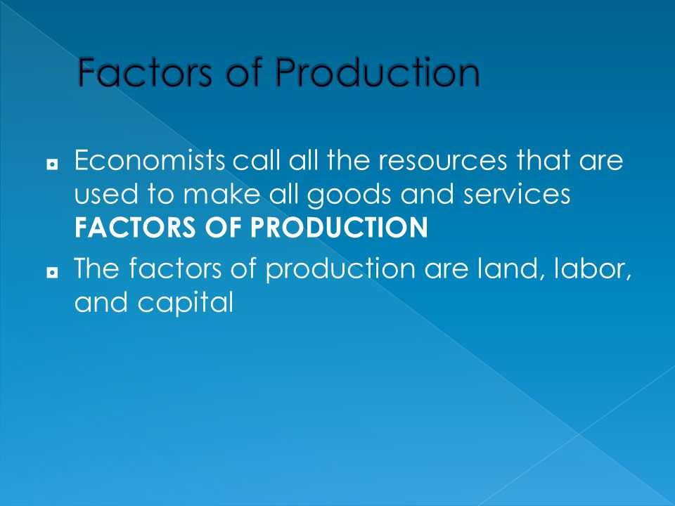 Factors of Production Economists call all the resources that are used to make all goods and services FACTORS OF PRODUCTION.