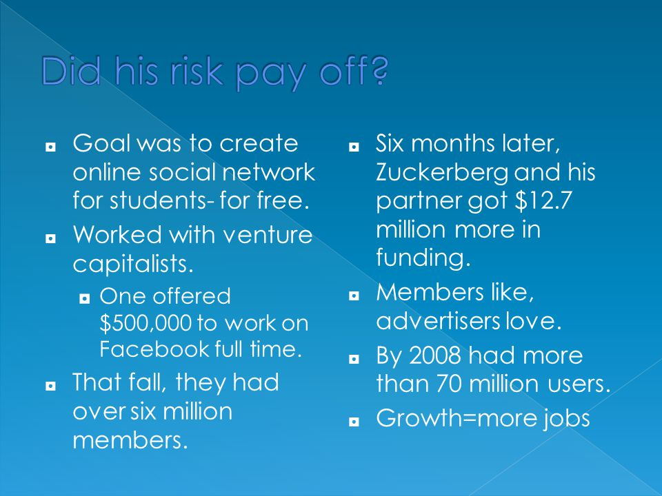 Did his risk pay off Goal was to create online social network for students- for free. Worked with venture capitalists.