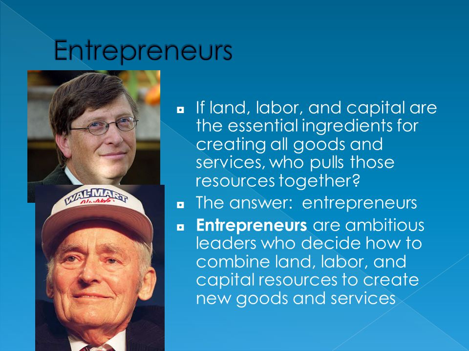 Entrepreneurs If land, labor, and capital are the essential ingredients for creating all goods and services, who pulls those resources together