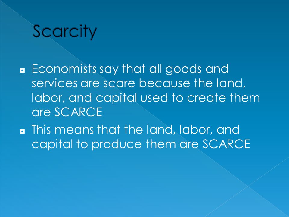 Scarcity Economists say that all goods and services are scare because the land, labor, and capital used to create them are SCARCE.
