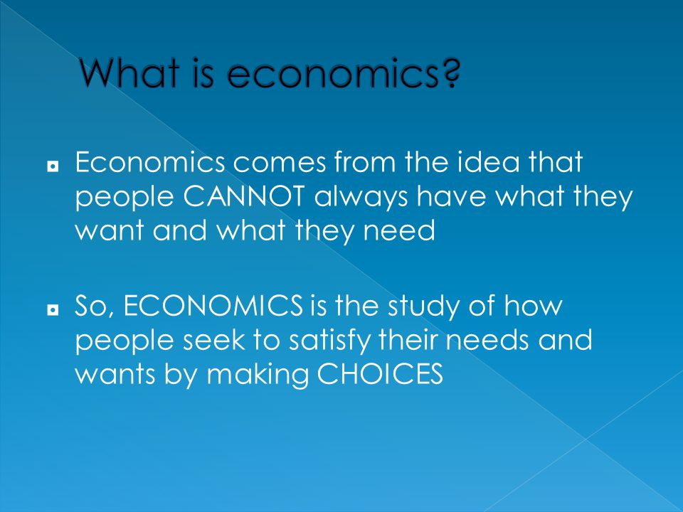 What is economics Economics comes from the idea that people CANNOT always have what they want and what they need.