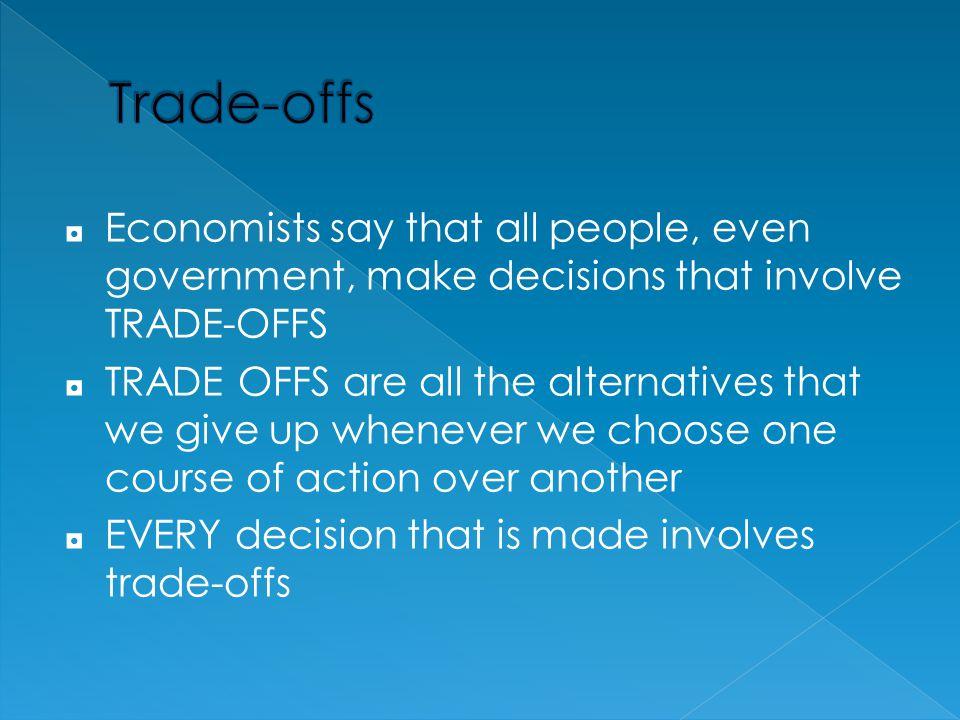 Trade-offs Economists say that all people, even government, make decisions that involve TRADE-OFFS.