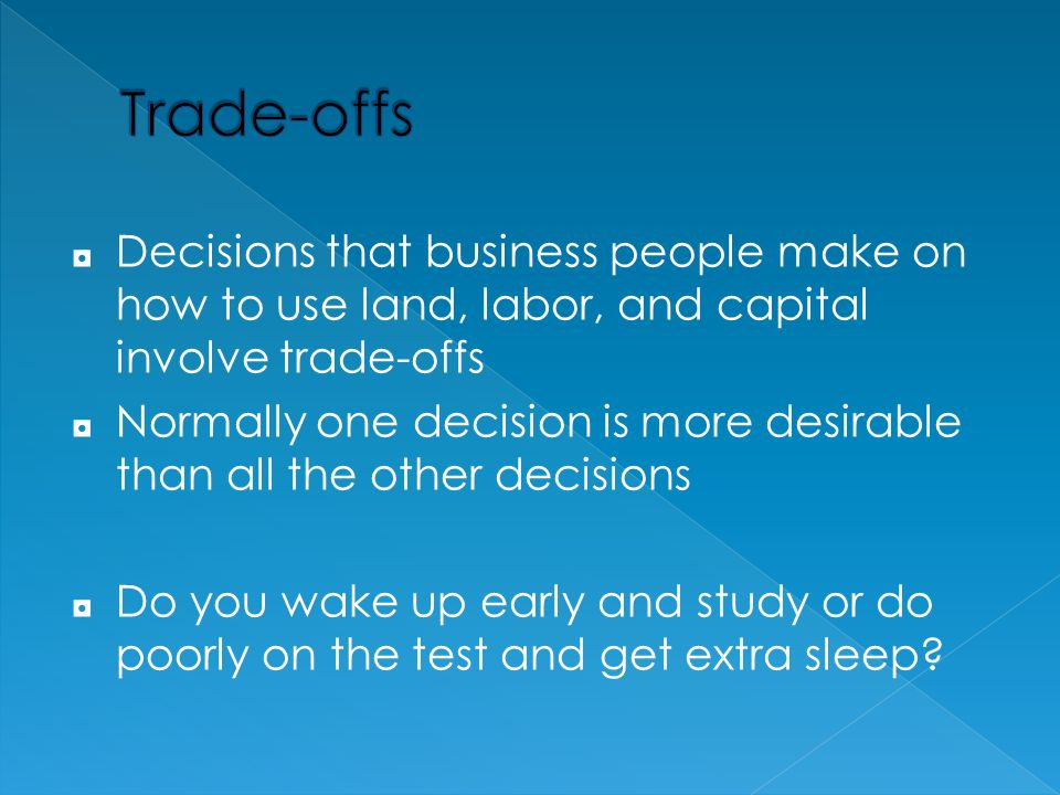 Trade-offs Decisions that business people make on how to use land, labor, and capital involve trade-offs.