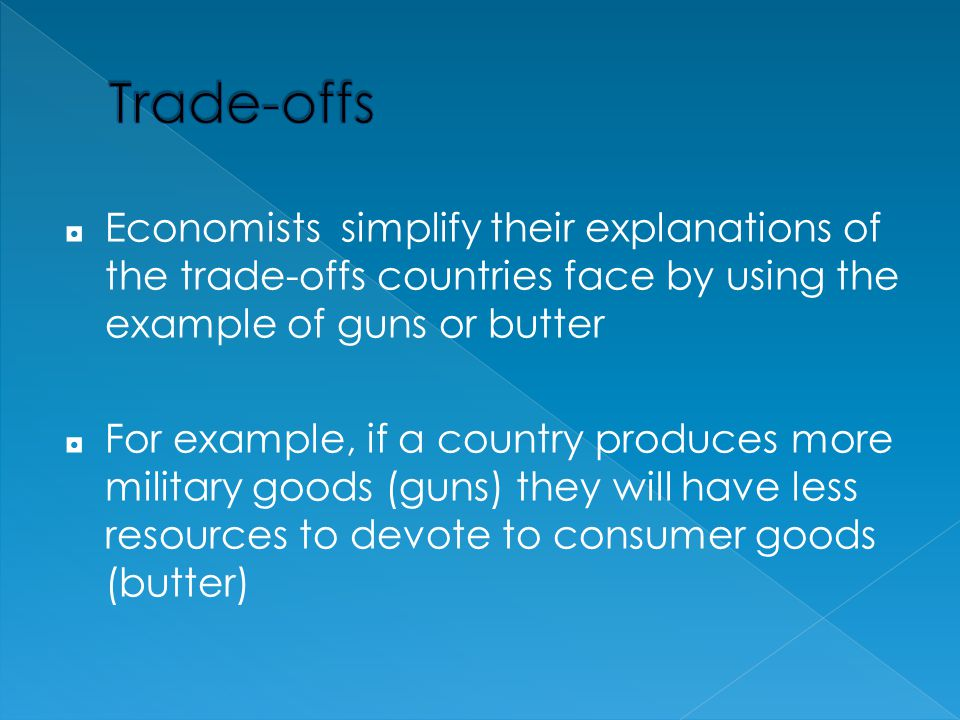 Trade-offs Economists simplify their explanations of the trade-offs countries face by using the example of guns or butter.