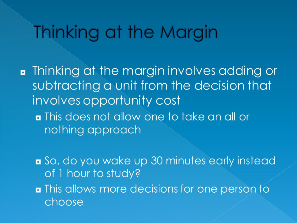 Thinking at the Margin Thinking at the margin involves adding or subtracting a unit from the decision that involves opportunity cost.