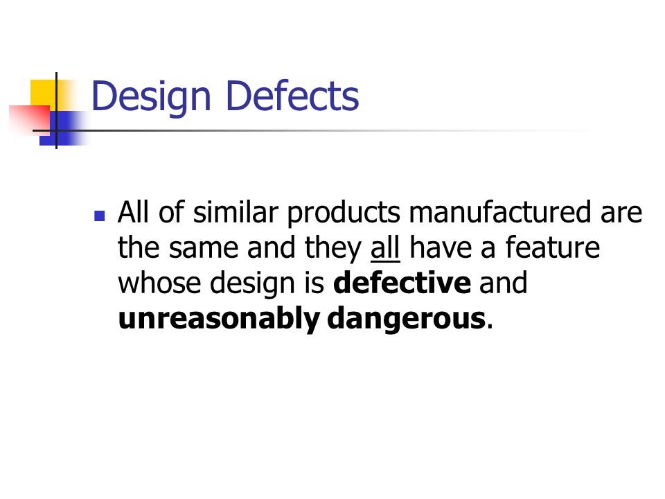 Design Defects All of similar products manufactured are the same and they all have a feature whose design is defective and unreasonably dangerous.