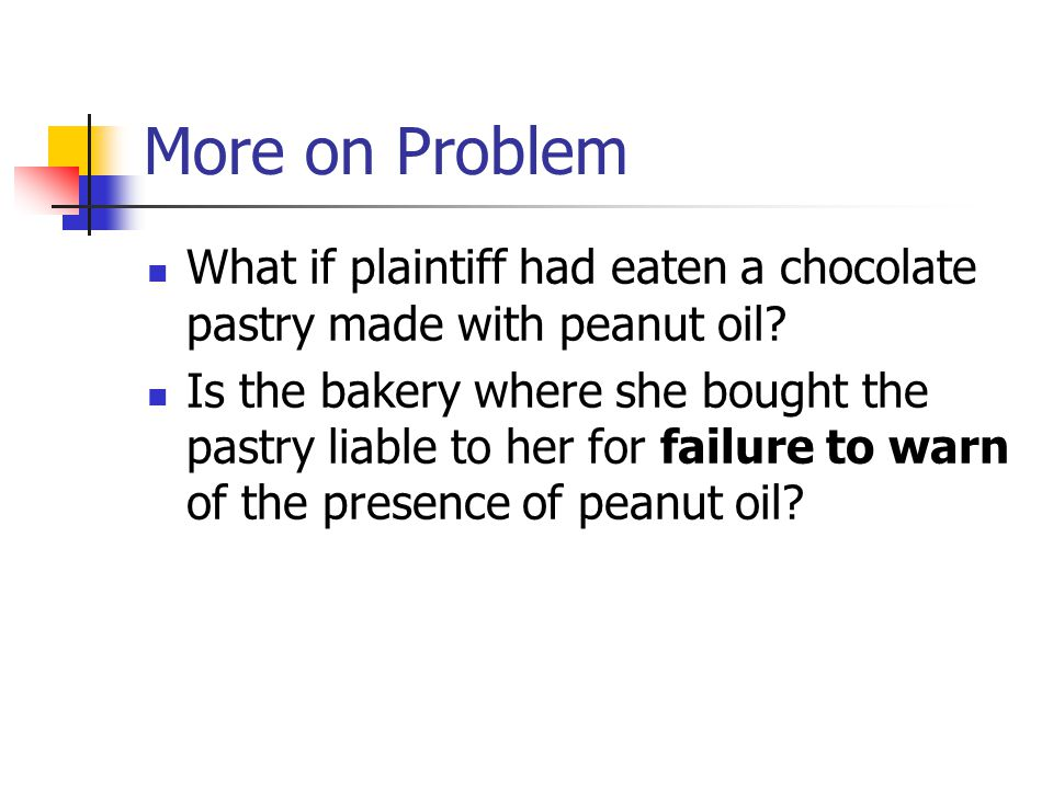 More on Problem What if plaintiff had eaten a chocolate pastry made with peanut oil