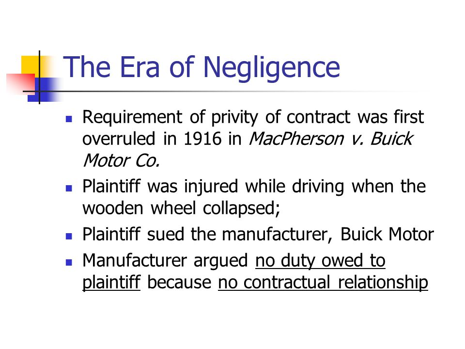 The Era of Negligence Requirement of privity of contract was first overruled in 1916 in MacPherson v. Buick Motor Co.