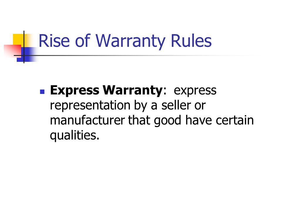 Rise of Warranty Rules Express Warranty: express representation by a seller or manufacturer that good have certain qualities.