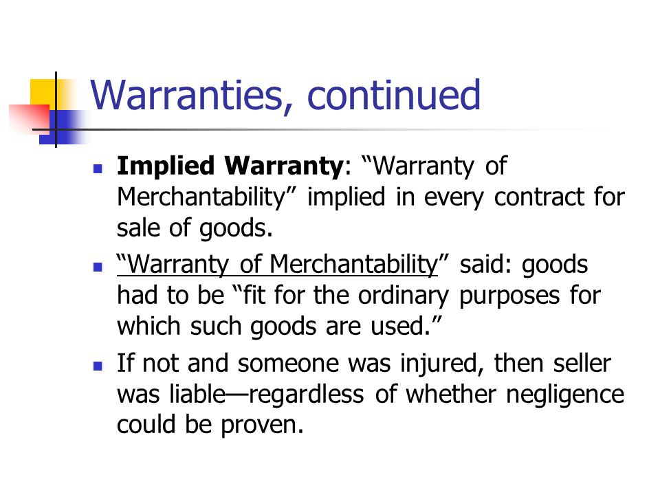 Warranties, continued Implied Warranty: Warranty of Merchantability implied in every contract for sale of goods.