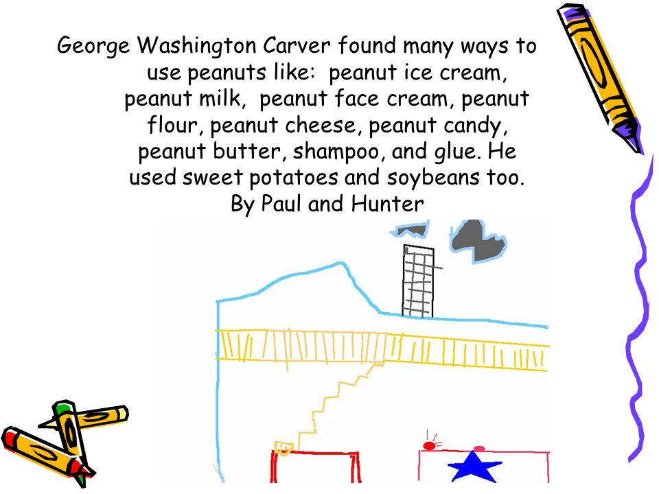 George Washington Carver found many ways to use peanuts like: peanut ice cream, peanut milk, peanut face cream, peanut flour, peanut cheese, peanut candy, peanut butter, shampoo, and glue.