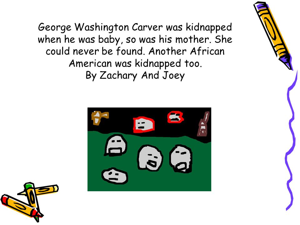 George Washington Carver was kidnapped when he was baby, so was his mother.