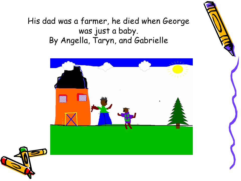 His dad was a farmer, he died when George was just a baby