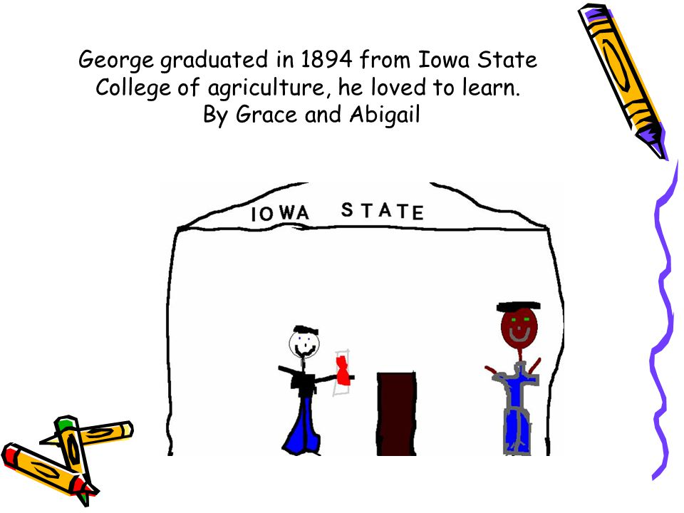 George graduated in 1894 from Iowa State College of agriculture, he loved to learn.