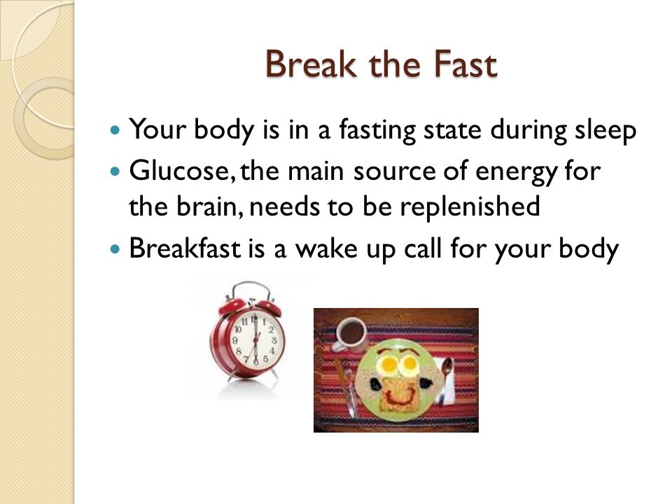 Break the Fast Your body is in a fasting state during sleep
