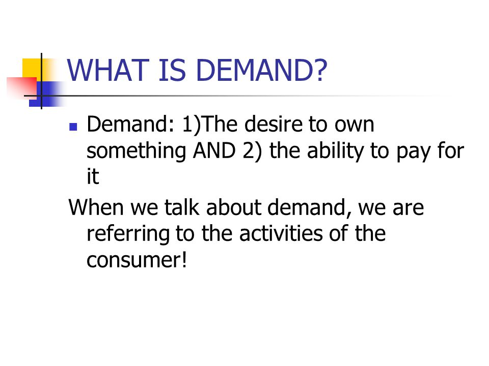 WHAT IS DEMAND Demand: 1)The desire to own something AND 2) the ability to pay for it.