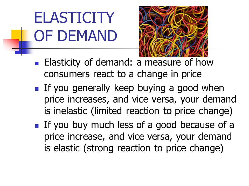 ELASTICITY OF DEMAND Elasticity of demand: a measure of how consumers react to a change in price.