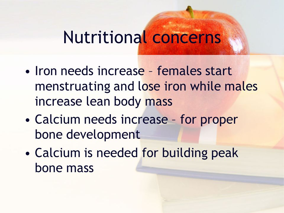 Nutritional concerns Iron needs increase – females start menstruating and lose iron while males increase lean body mass.