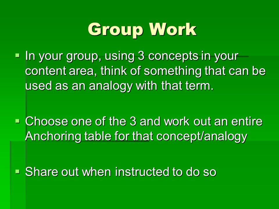 Group Work In your group, using 3 concepts in your content area, think of something that can be used as an analogy with that term.