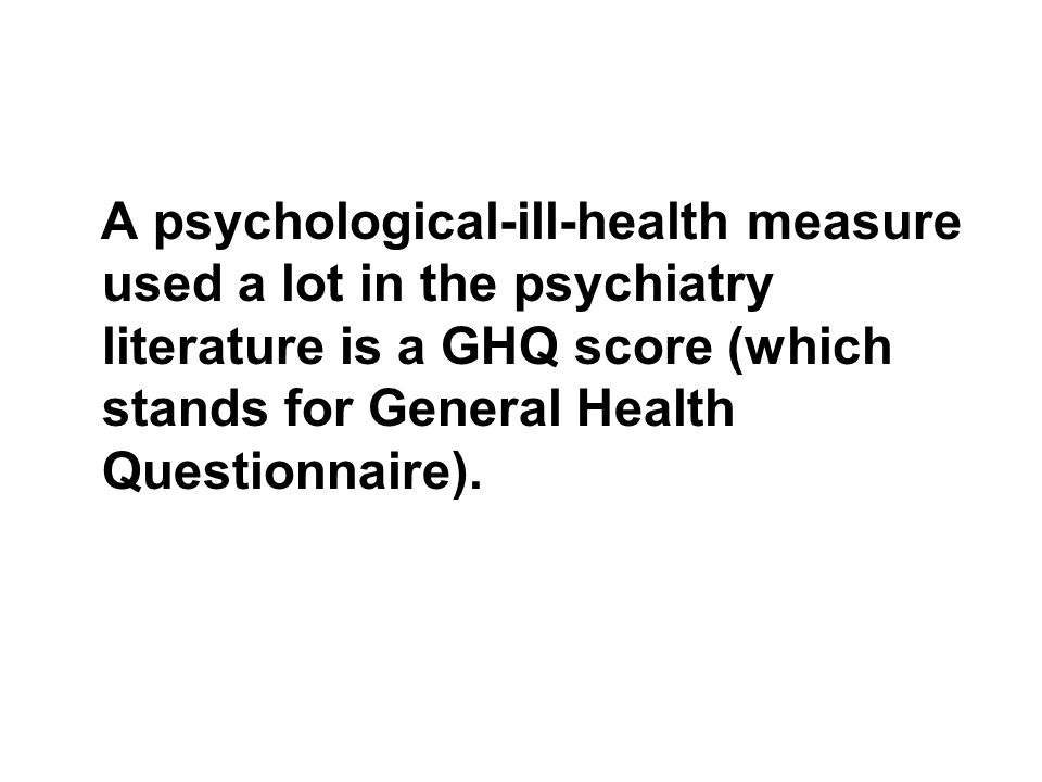 A psychological-ill-health measure used a lot in the psychiatry literature is a GHQ score (which stands for General Health Questionnaire).