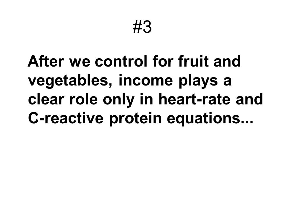 #3After we control for fruit and vegetables, income plays a clear role only in heart-rate and C-reactive protein equations...