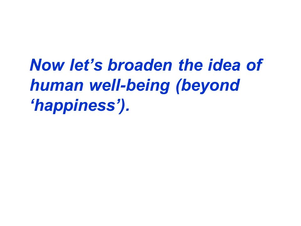 Now let's broaden the idea of human well-being (beyond 'happiness').