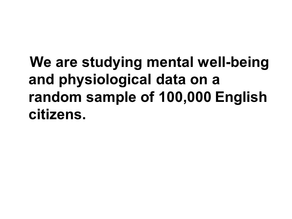 We are studying mental well-being and physiological data on a random sample of 100,000 English citizens.