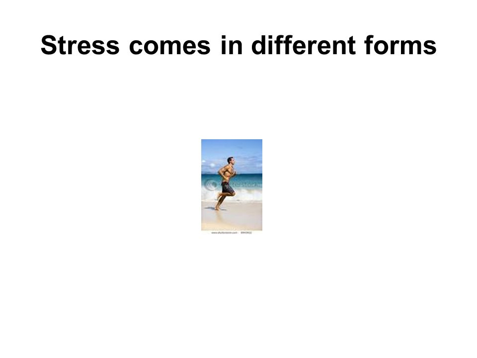 Stress comes in different forms