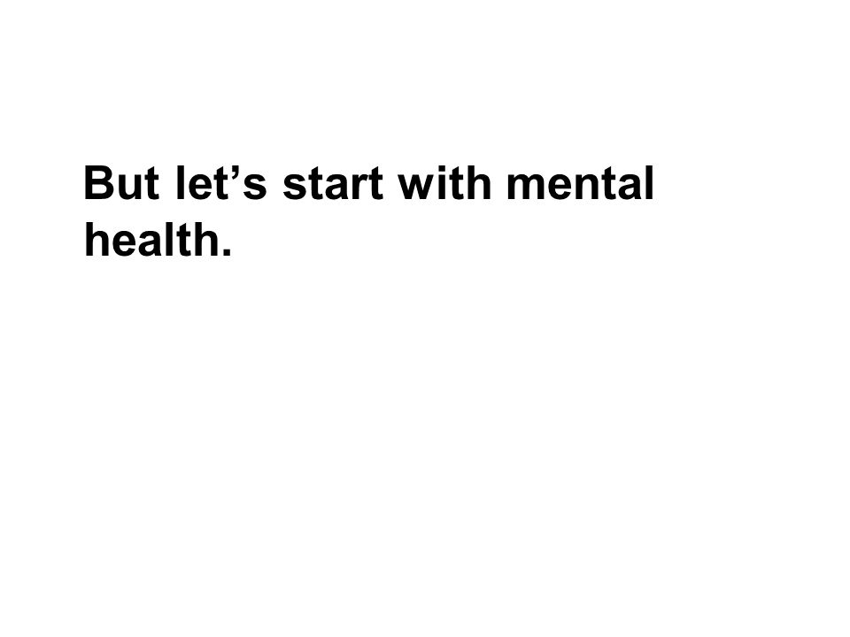 But let's start with mental health.