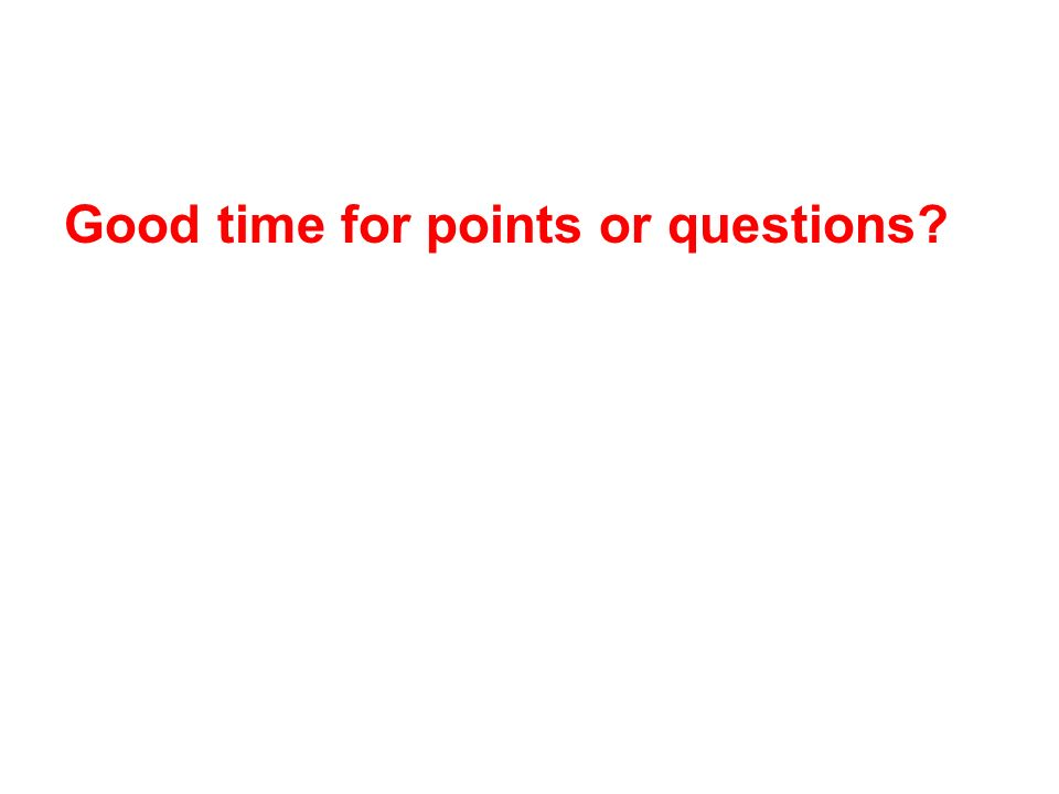 Good time for points or questions