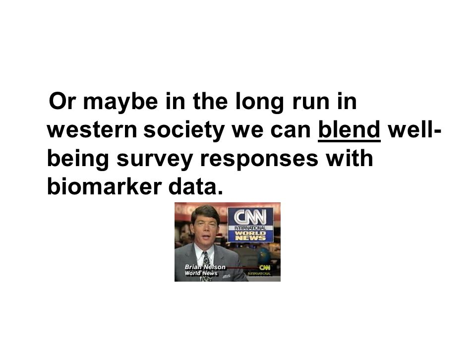 Or maybe in the long run in western society we can blend well-being survey responses with biomarker data.