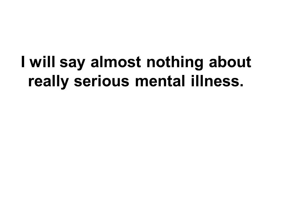 I will say almost nothing about really serious mental illness.
