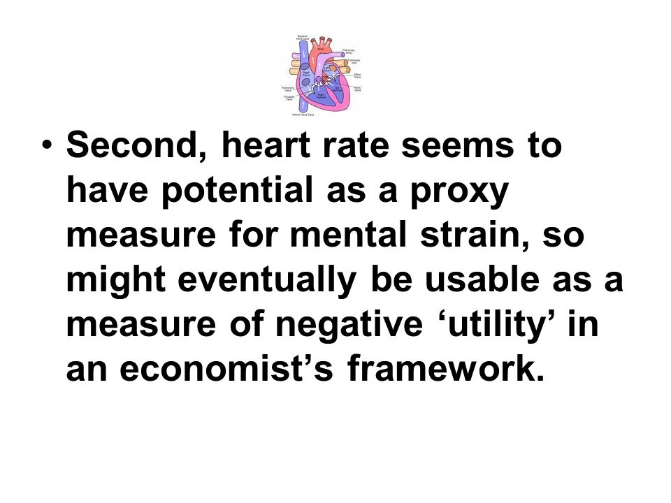 Second, heart rate seems to have potential as a proxy measure for mental strain, so might eventually be usable as a measure of negative 'utility' in an economist's framework.