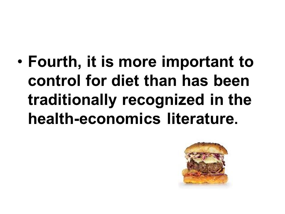 Fourth, it is more important to control for diet than has been traditionally recognized in the health-economics literature.