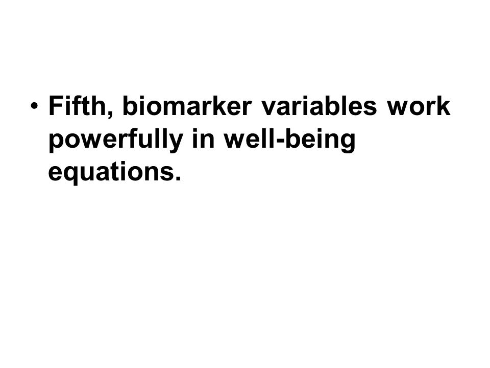 Fifth, biomarker variables work powerfully in well-being equations.