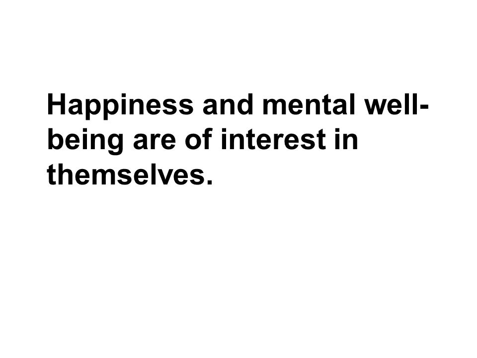 Happiness and mental well-being are of interest in themselves.