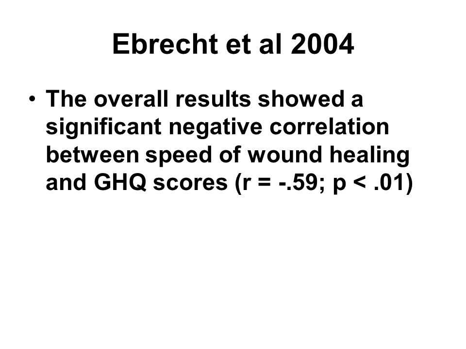 Ebrecht et al 2004 The overall results showed a significant negative correlation between speed of wound healing and GHQ scores (r = -.59; p < .01)